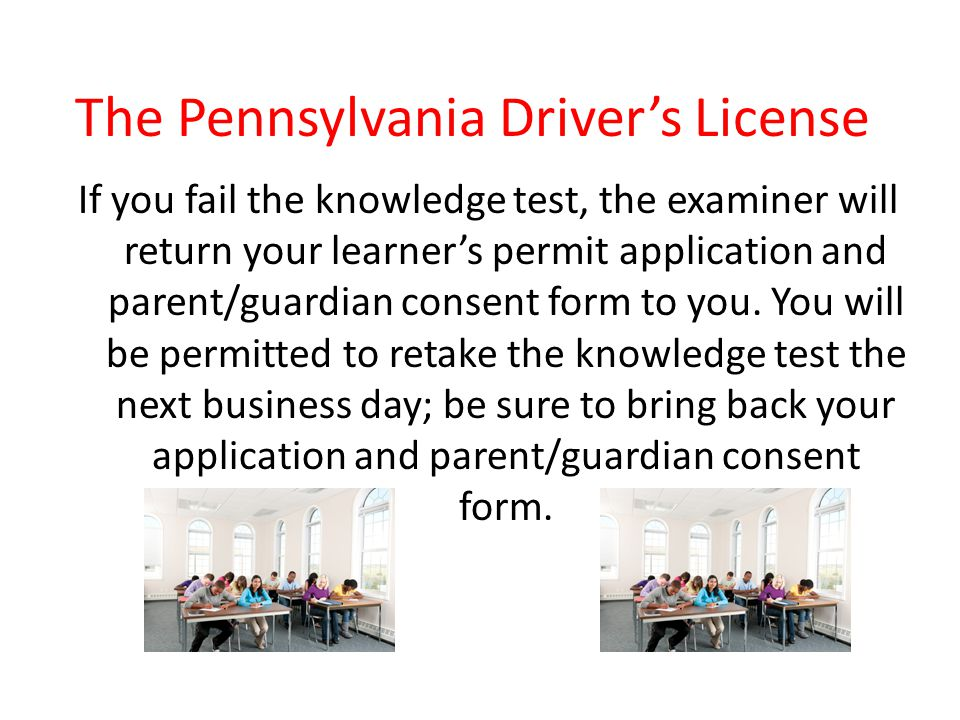 The Pennsylvania Driver's License If you fail the knowledge test, the examiner will return your learner's permit application and parent/guardian conse