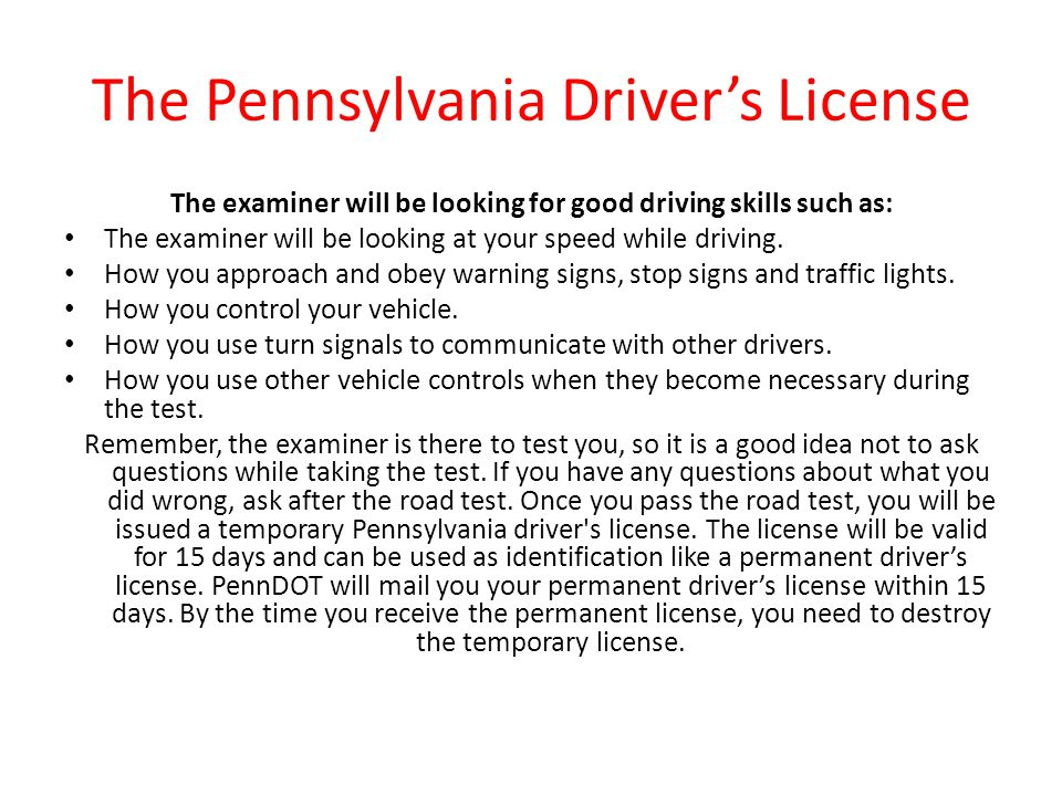The Pennsylvania Driver's License The examiner will be looking for good driving skills such as: The examiner will be looking at your speed while drivi
