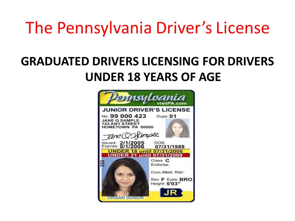 The Pennsylvania Driver's License GRADUATED DRIVERS LICENSING FOR DRIVERS UNDER 18 YEARS OF AGE