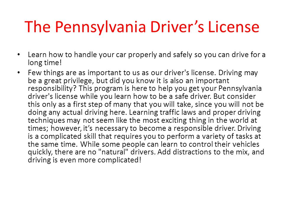 The Pennsylvania Driver's License Learn how to handle your car properly and safely so you can drive for a long time! Few things are as important to us