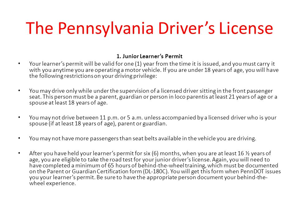 The Pennsylvania Driver's License 1. Junior Learner's Permit Your learner's permit will be valid for one (1) year from the time it is issued, and you