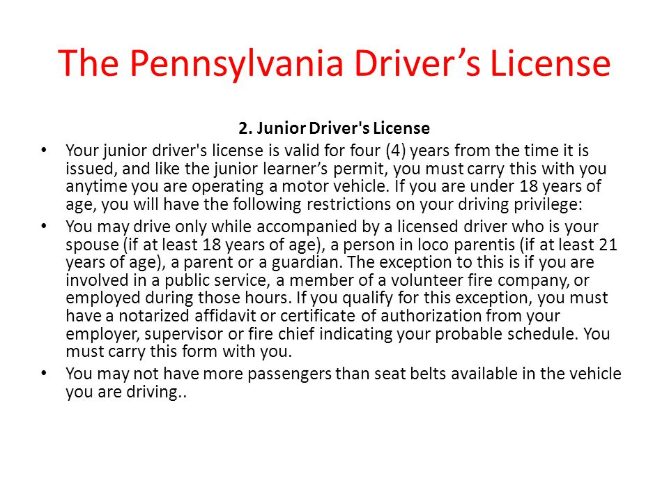 The Pennsylvania Driver's License 2. Junior Driver's License Your junior driver's license is valid for four (4) years from the time it is issued, and