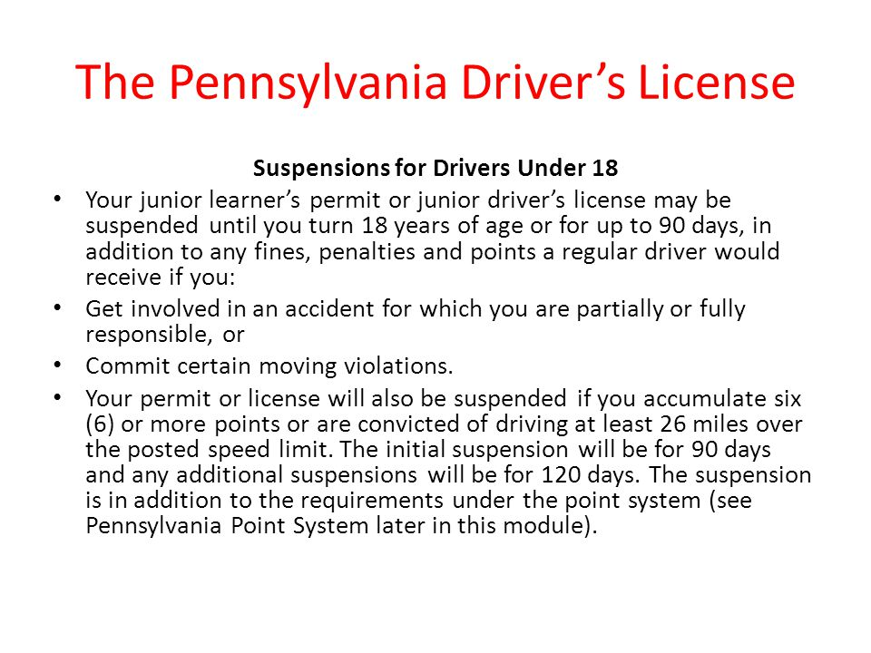 The Pennsylvania Driver's License Suspensions for Drivers Under 18 Your junior learner's permit or junior driver's license may be suspended until you