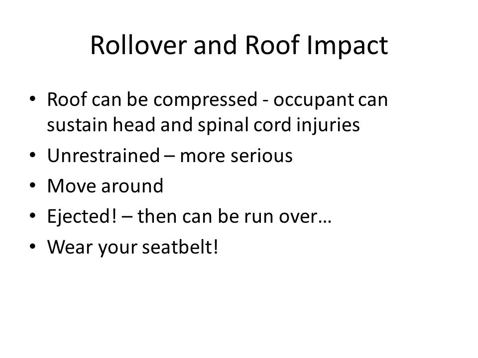 Roof can be compressed - occupant can sustain head and spinal cord injuries Unrestrained – more serious Move around Ejected.