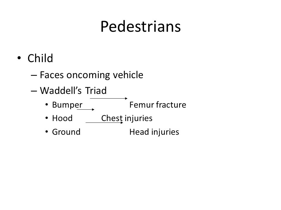 Pedestrians Child – Faces oncoming vehicle – Waddell's Triad BumperFemur fracture HoodChest injuries GroundHead injuries