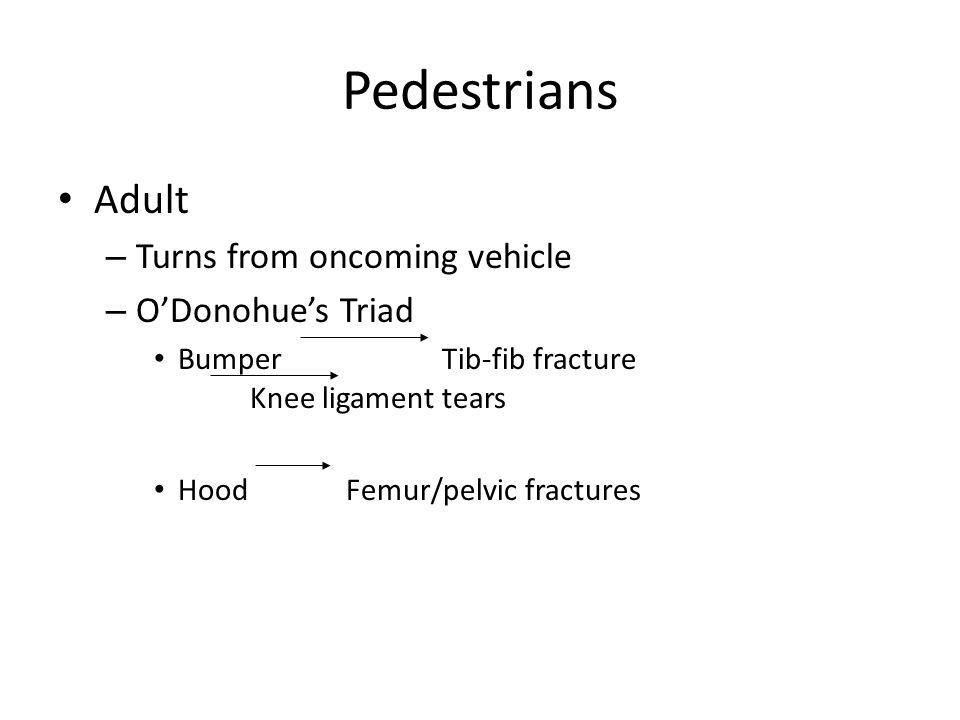 Pedestrians Adult – Turns from oncoming vehicle – O'Donohue's Triad BumperTib-fib fracture Knee ligament tears HoodFemur/pelvic fractures