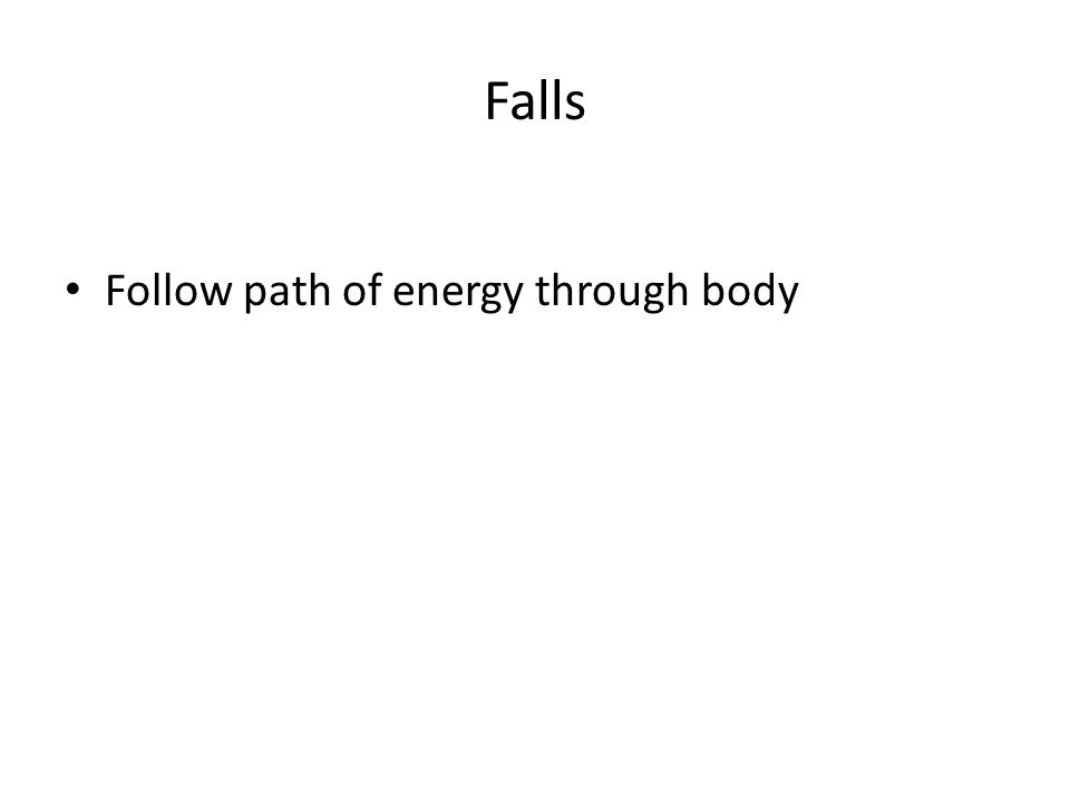 Falls Follow path of energy through body