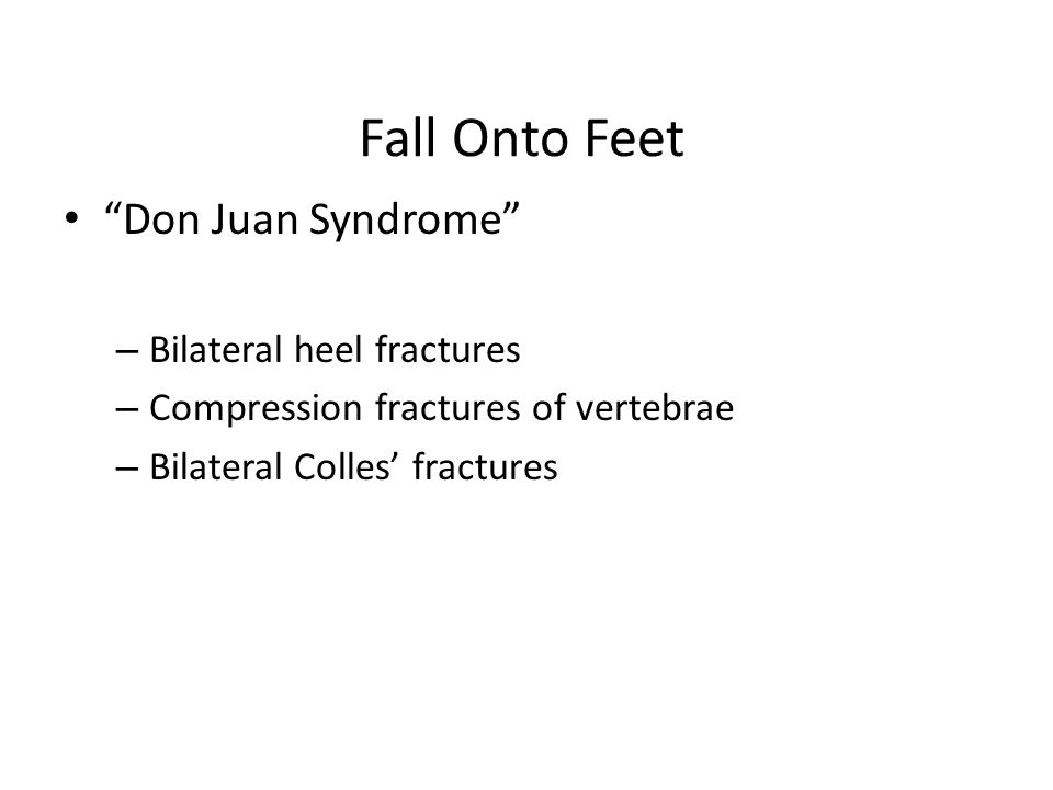 Fall Onto Feet Don Juan Syndrome – Bilateral heel fractures – Compression fractures of vertebrae – Bilateral Colles' fractures