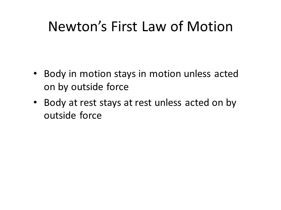 Newton's First Law of Motion Body in motion stays in motion unless acted on by outside force Body at rest stays at rest unless acted on by outside force