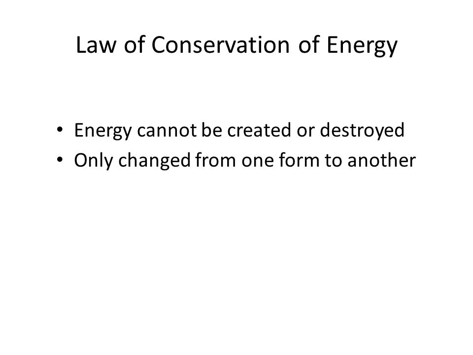 Law of Conservation of Energy Energy cannot be created or destroyed Only changed from one form to another
