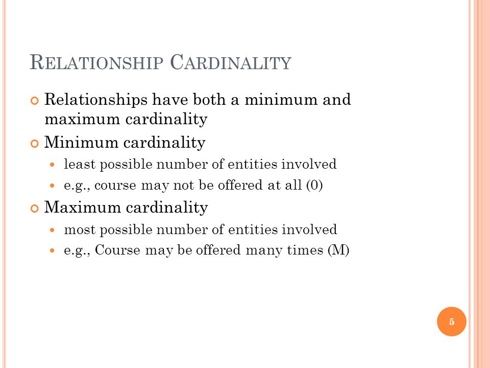 R ELATIONSHIP C ARDINALITY Relationships have both a minimum and maximum cardinality Minimum cardinality least possible number of entities involved e.g., course may not be offered at all (0) Maximum cardinality most possible number of entities involved e.g., Course may be offered many times (M) 5