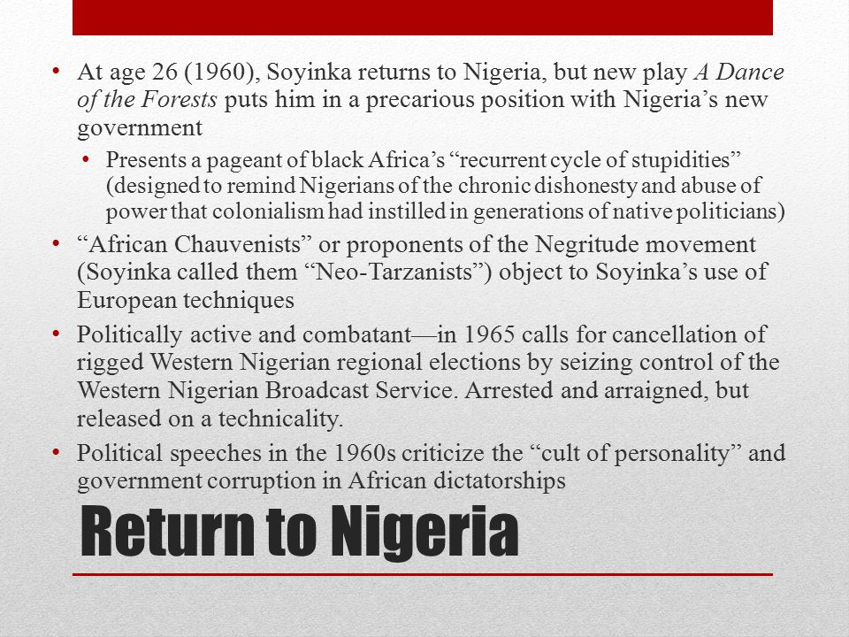 Return to Nigeria At age 26 (1960), Soyinka returns to Nigeria, but new play A Dance of the Forests puts him in a precarious position with Nigeria's new government Presents a pageant of black Africa's recurrent cycle of stupidities (designed to remind Nigerians of the chronic dishonesty and abuse of power that colonialism had instilled in generations of native politicians) African Chauvenists or proponents of the Negritude movement (Soyinka called them Neo-Tarzanists ) object to Soyinka's use of European techniques Politically active and combatant—in 1965 calls for cancellation of rigged Western Nigerian regional elections by seizing control of the Western Nigerian Broadcast Service.