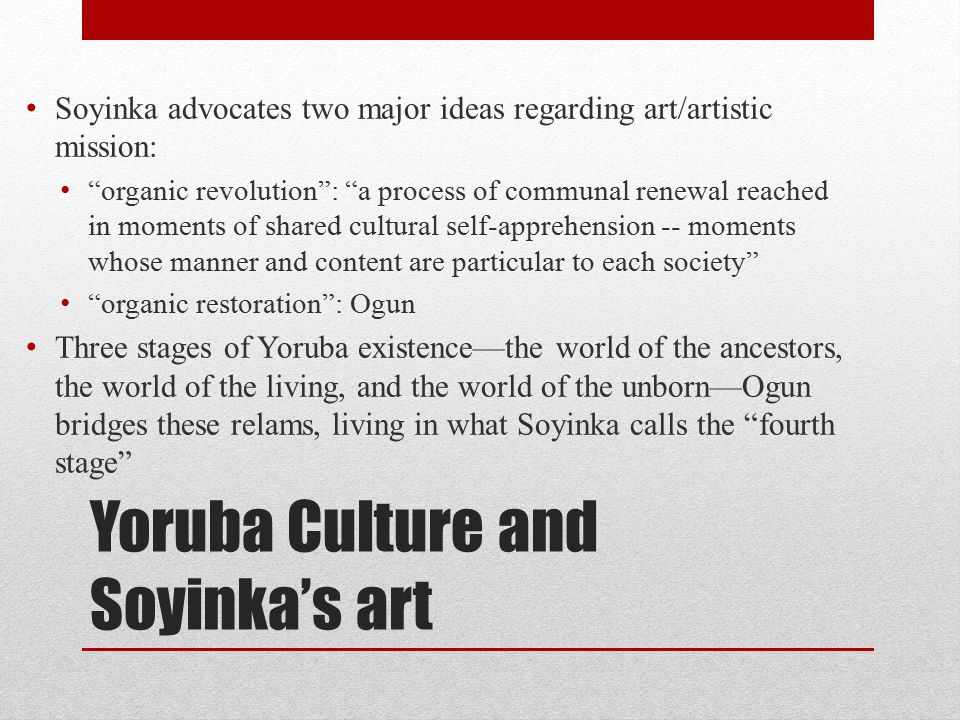 Yoruba Culture and Soyinka's art Soyinka advocates two major ideas regarding art/artistic mission: organic revolution : a process of communal renewal reached in moments of shared cultural self-apprehension -- moments whose manner and content are particular to each society organic restoration : Ogun Three stages of Yoruba existence—the world of the ancestors, the world of the living, and the world of the unborn—Ogun bridges these relams, living in what Soyinka calls the fourth stage
