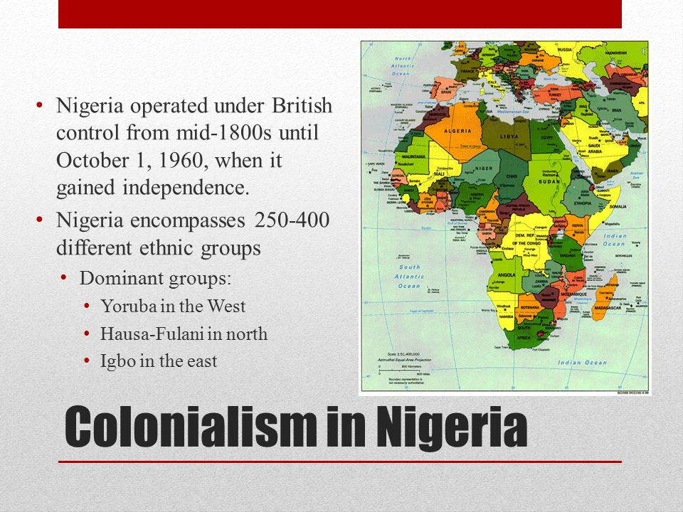 Colonialism in Nigeria British claim entire area of Nigeria as a colony around 1914 and begin to exercise more power in the area (rather than simply controlling palm oil and palm kernel trade) Difficulties in governing so many ethnic groups led to tensions— different languages, culture, and religions Hausa-Fulani=Muslim, strong central government Igbo=no central government/stateless society Pre-existing rivalries (ex: Hausa-Fulani and Yoruba) Indirect rule—need to appoint chiefs where there had not been chiefs before (difficult in certain areas without strong central government) Resistance occurs from some groups, resulting in rebellion and struggle for independence (won in 1960)