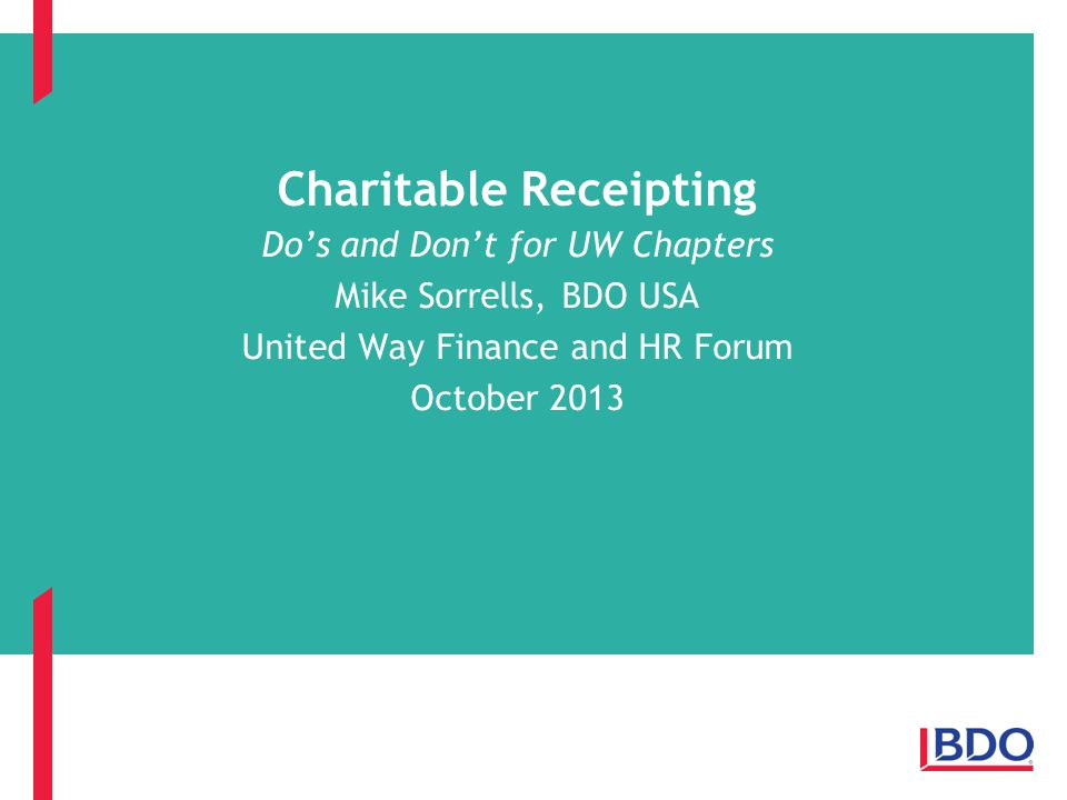 Charitable Receipting Do's and Don't for UW Chapters Mike Sorrells, BDO USA United Way Finance and HR Forum October 2013