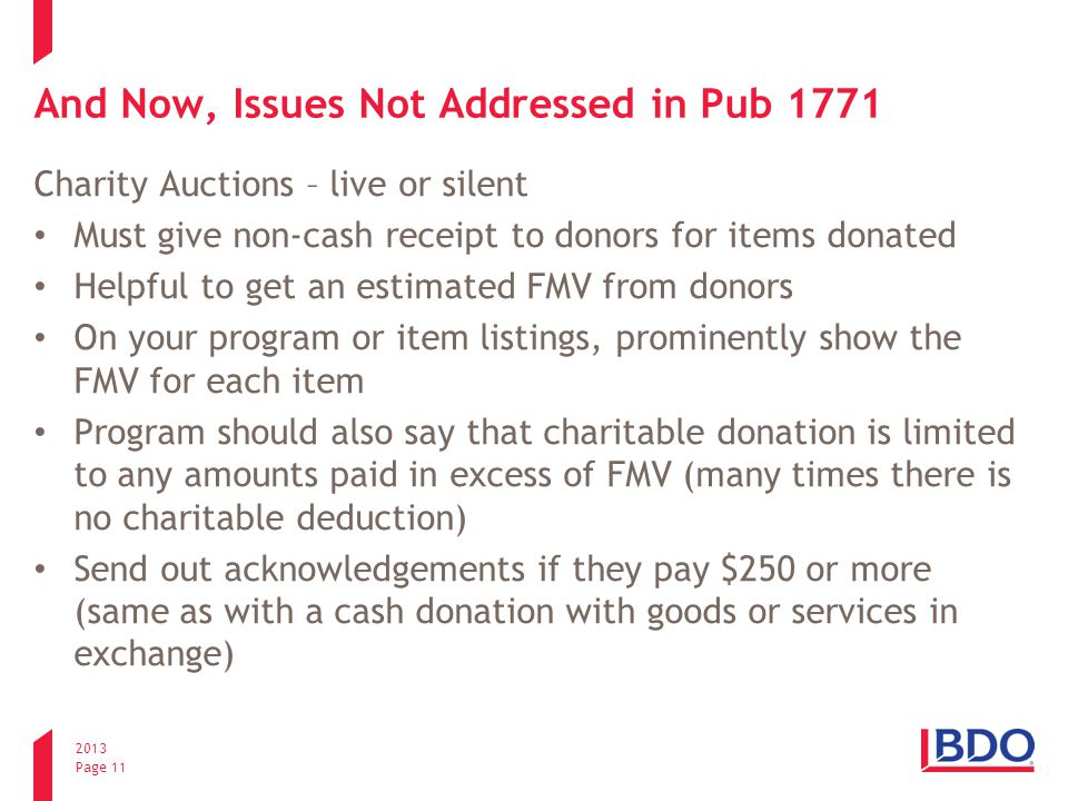 2013 Page 11 And Now, Issues Not Addressed in Pub 1771 Charity Auctions – live or silent Must give non-cash receipt to donors for items donated Helpful to get an estimated FMV from donors On your program or item listings, prominently show the FMV for each item Program should also say that charitable donation is limited to any amounts paid in excess of FMV (many times there is no charitable deduction) Send out acknowledgements if they pay $250 or more (same as with a cash donation with goods or services in exchange)