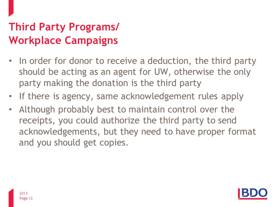 2013 Page 12 Third Party Programs/ Workplace Campaigns In order for donor to receive a deduction, the third party should be acting as an agent for UW, otherwise the only party making the donation is the third party If there is agency, same acknowledgement rules apply Although probably best to maintain control over the receipts, you could authorize the third party to send acknowledgements, but they need to have proper format and you should get copies.