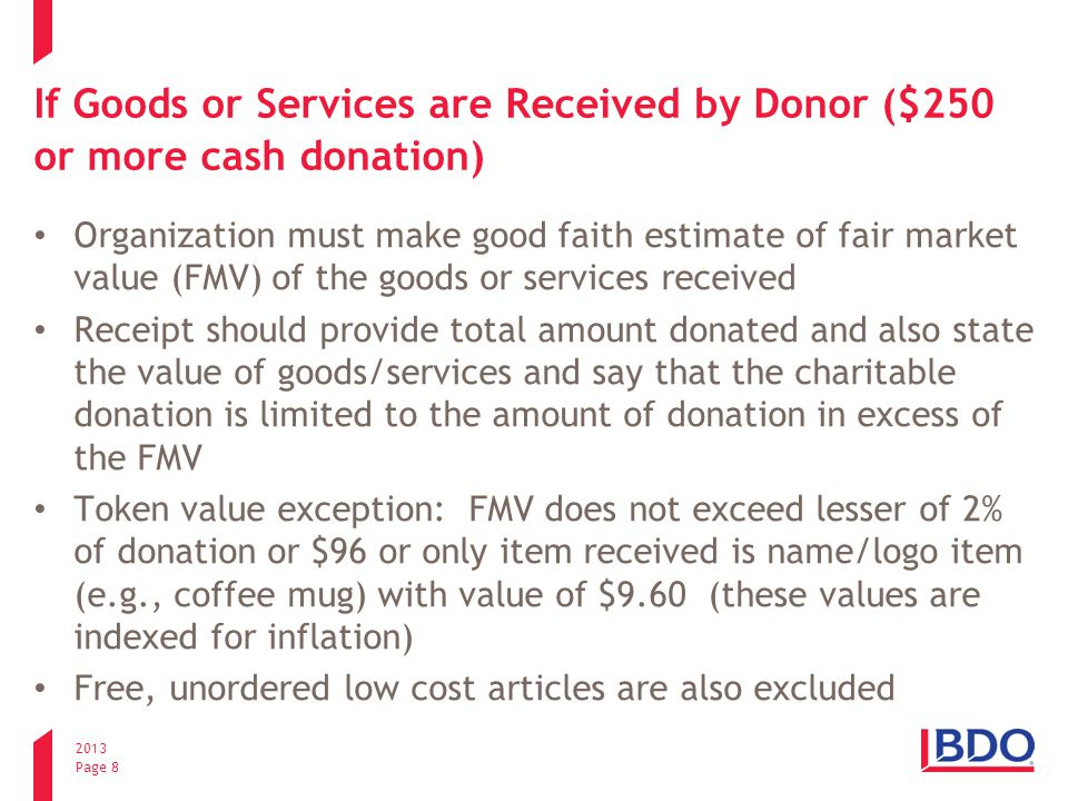2013 Page 8 If Goods or Services are Received by Donor ($250 or more cash donation) Organization must make good faith estimate of fair market value (FMV) of the goods or services received Receipt should provide total amount donated and also state the value of goods/services and say that the charitable donation is limited to the amount of donation in excess of the FMV Token value exception: FMV does not exceed lesser of 2% of donation or $96 or only item received is name/logo item (e.g., coffee mug) with value of $9.60 (these values are indexed for inflation) Free, unordered low cost articles are also excluded