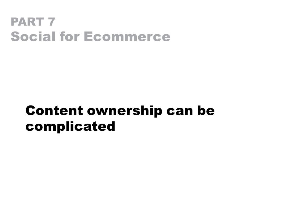 PART 7 Social for Ecommerce Content ownership can be complicated