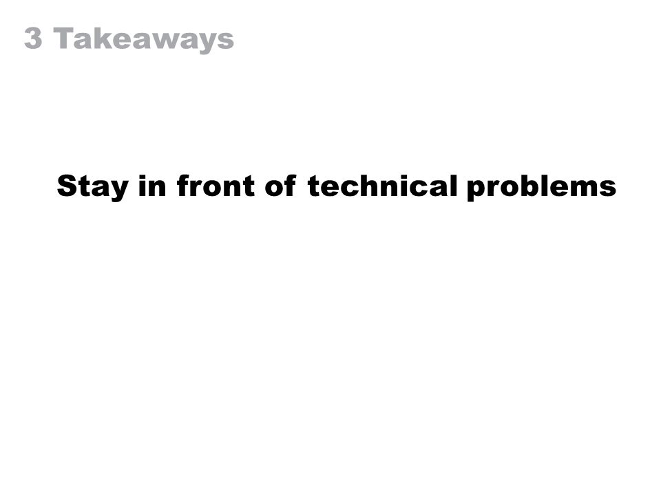 3 Takeaways Stay in front of technical problems