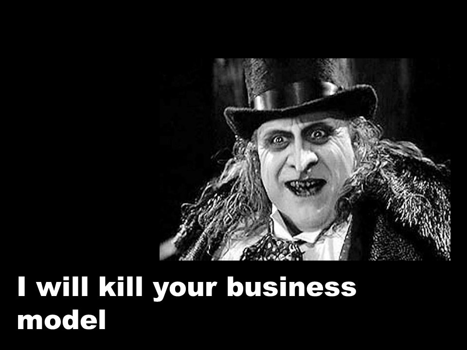 I will kill your business model