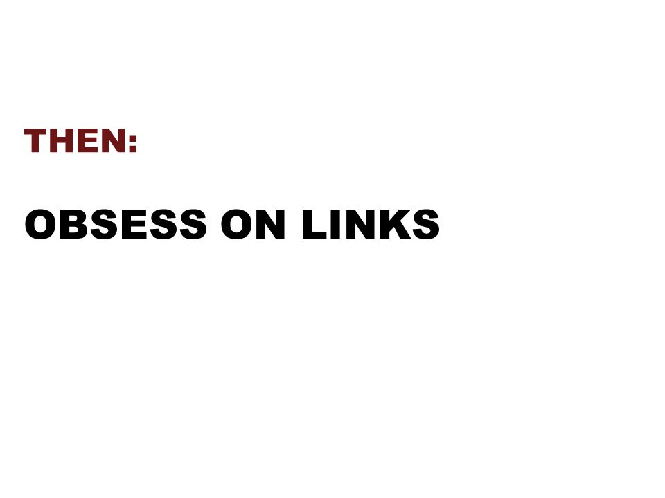 THEN: OBSESS ON LINKS