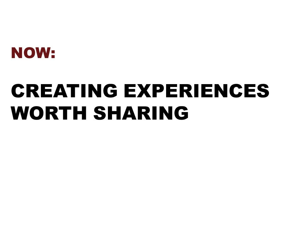 NOW: CREATING EXPERIENCES WORTH SHARING