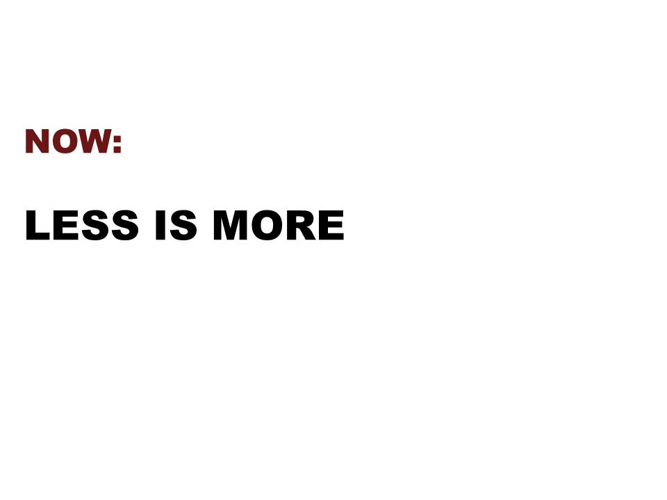 NOW: LESS IS MORE