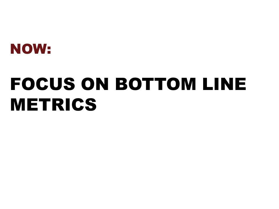 NOW: FOCUS ON BOTTOM LINE METRICS