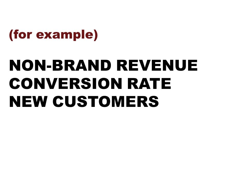 (for example) NON-BRAND REVENUE CONVERSION RATE NEW CUSTOMERS