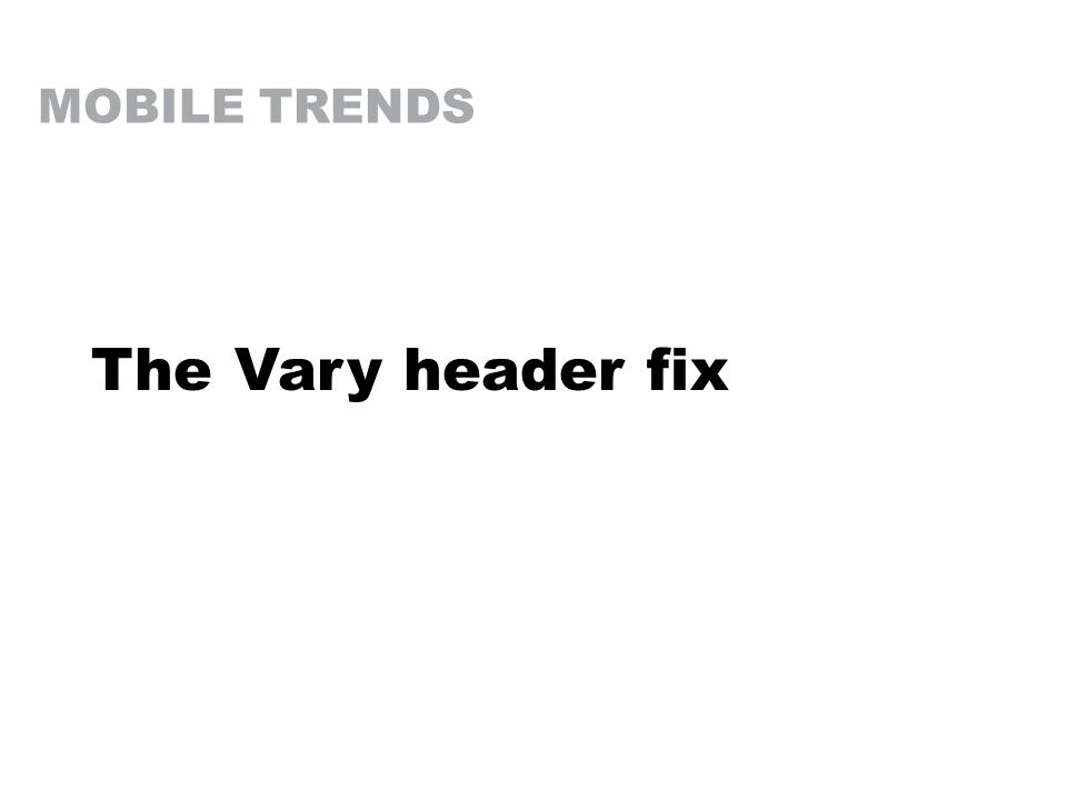 MOBILE TRENDS The Vary header fix