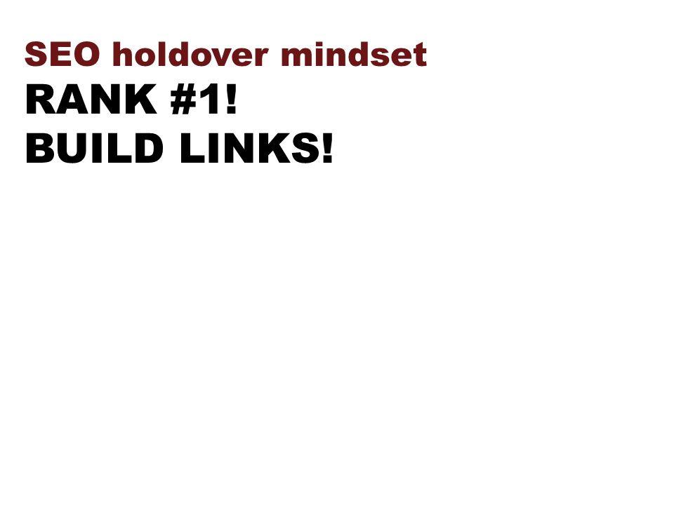 SEO holdover mindset RANK #1! BUILD LINKS!