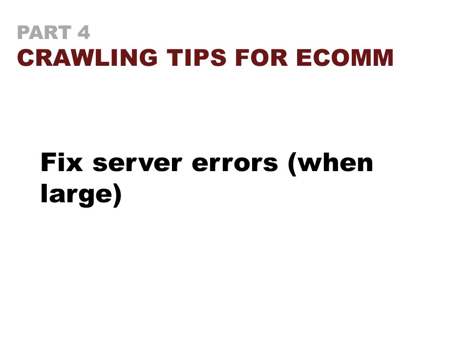 PART 4 CRAWLING TIPS FOR ECOMM Fix server errors (when large)