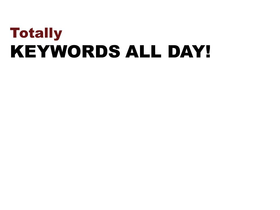 Totally KEYWORDS ALL DAY!
