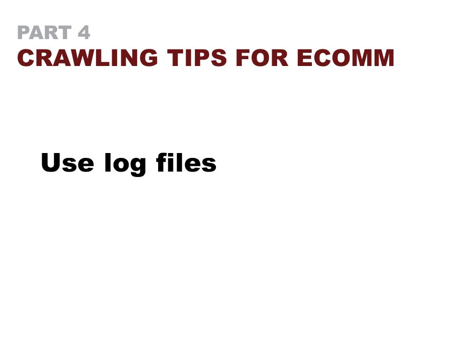 PART 4 CRAWLING TIPS FOR ECOMM Use log files