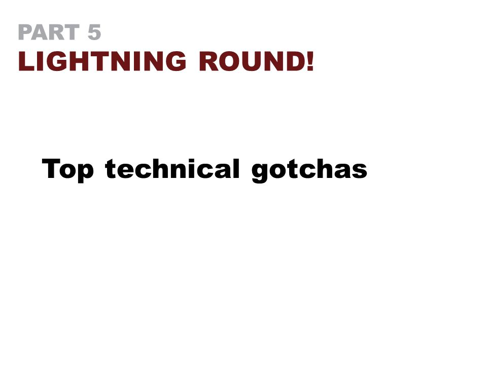 PART 5 LIGHTNING ROUND! Top technical gotchas