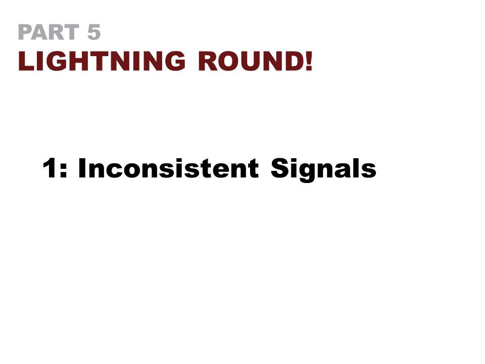 PART 5 LIGHTNING ROUND! 1: Inconsistent Signals
