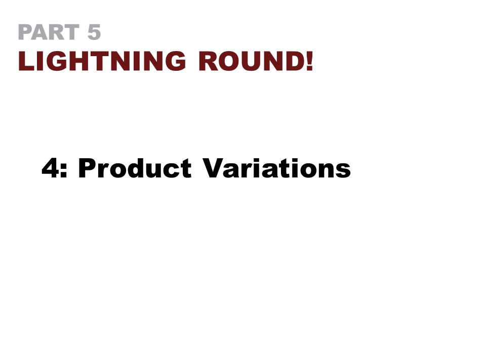 PART 5 LIGHTNING ROUND! 4: Product Variations