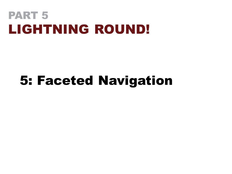 PART 5 LIGHTNING ROUND! 5: Faceted Navigation