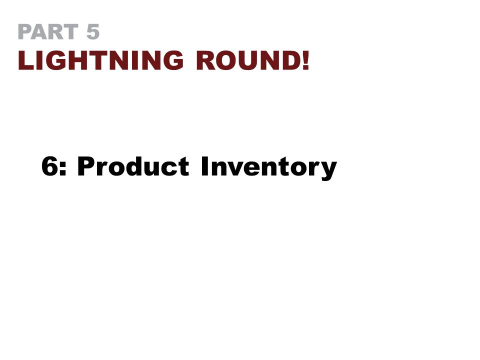 PART 5 LIGHTNING ROUND! 6: Product Inventory