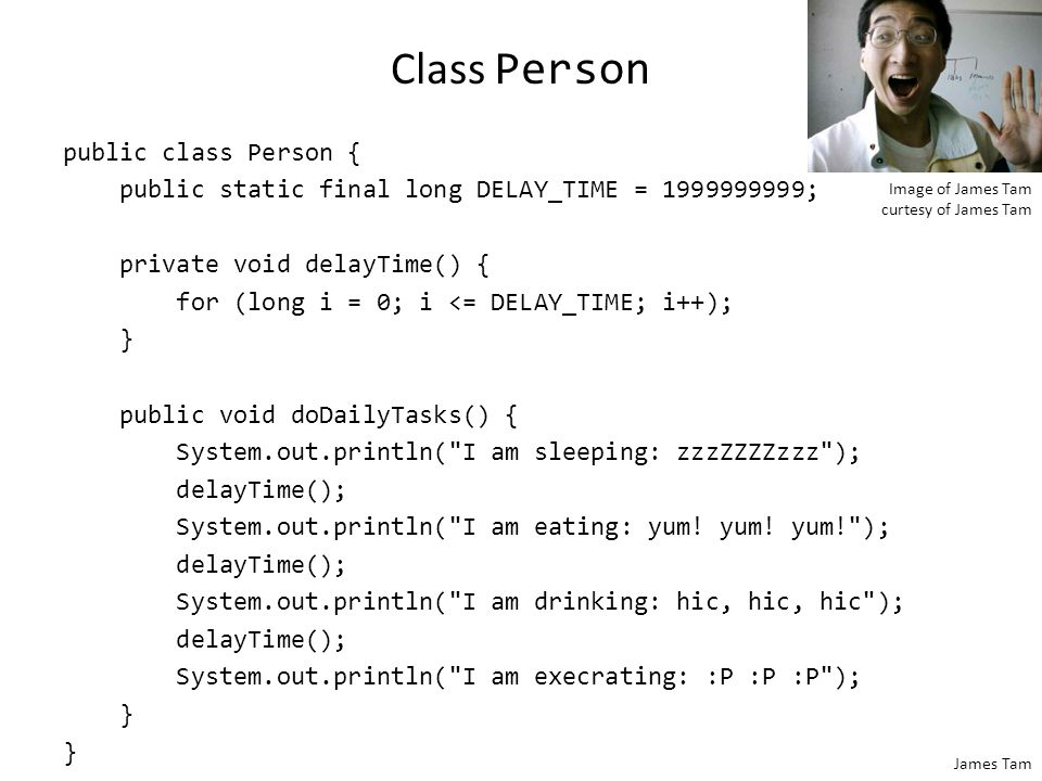 James Tam Class Person public class Person { public static final long DELAY_TIME = 1999999999; private void delayTime() { for (long i = 0; i <= DELAY_TIME; i++); } public void doDailyTasks() { System.out.println( I am sleeping: zzzZZZZzzz ); delayTime(); System.out.println( I am eating: yum.