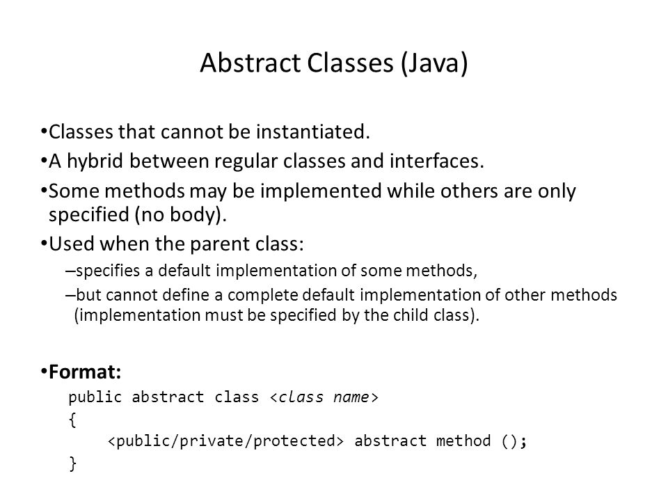 Abstract Classes (Java) Classes that cannot be instantiated. A hybrid between regular classes and interfaces. Some methods may be implemented while ot