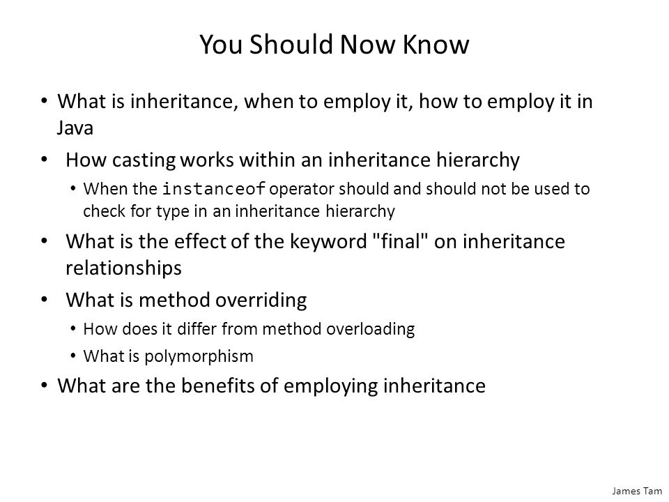 James Tam You Should Now Know What is inheritance, when to employ it, how to employ it in Java How casting works within an inheritance hierarchy When