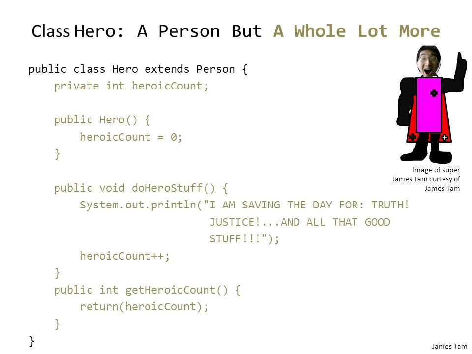 James Tam Class Hero: A Person But A Whole Lot More public class Hero extends Person { private int heroicCount; public Hero() { heroicCount = 0; } public void doHeroStuff() { System.out.println( I AM SAVING THE DAY FOR: TRUTH.