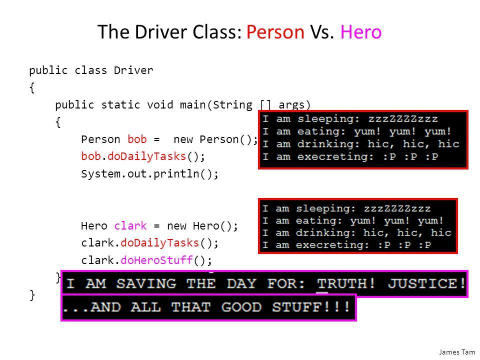 James Tam The Driver Class: Person Vs. Hero public class Driver { public static void main(String [] args) { Person bob = new Person(); bob.doDailyTask