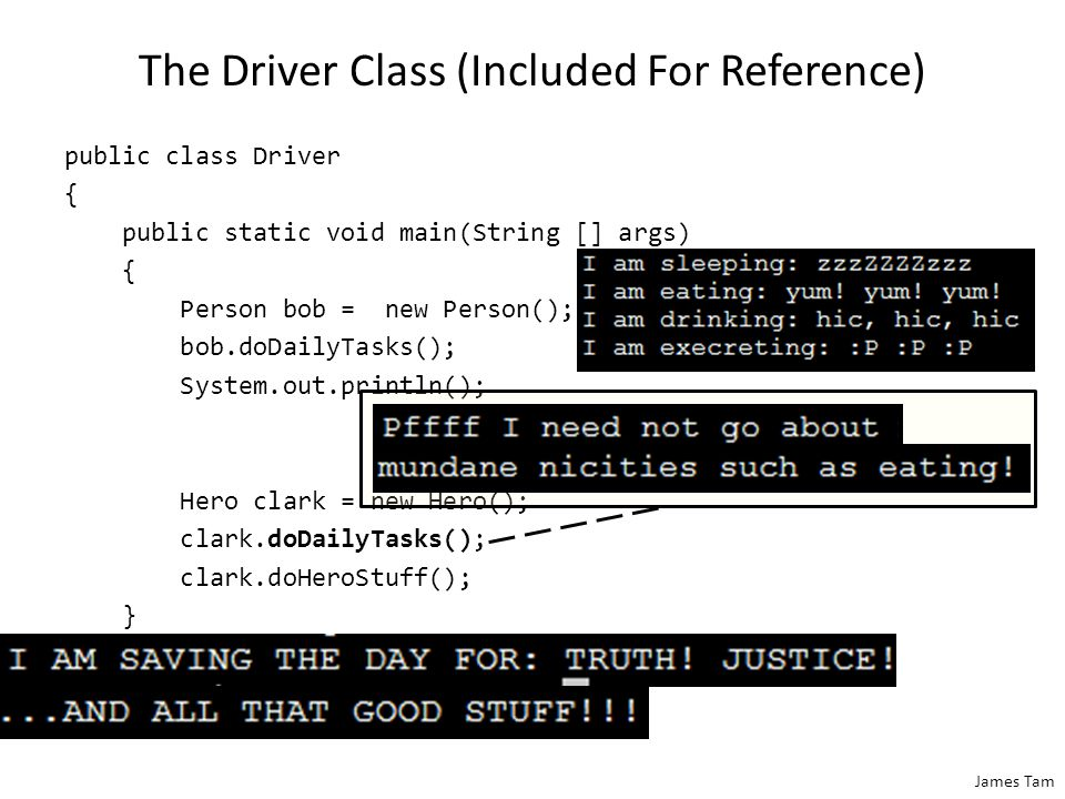 James Tam The Driver Class (Included For Reference) public class Driver { public static void main(String [] args) { Person bob = new Person(); bob.doDailyTasks(); System.out.println(); Hero clark = new Hero(); clark.doDailyTasks(); clark.doHeroStuff(); } }