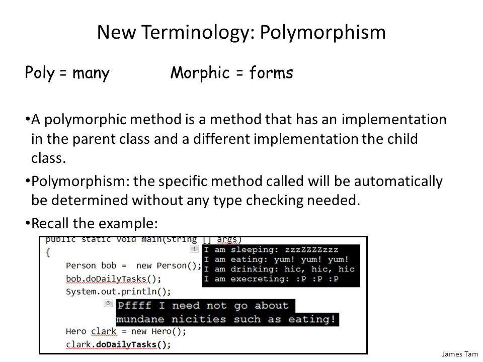 James Tam New Terminology: Polymorphism Poly = manyMorphic = forms A polymorphic method is a method that has an implementation in the parent class and a different implementation the child class.