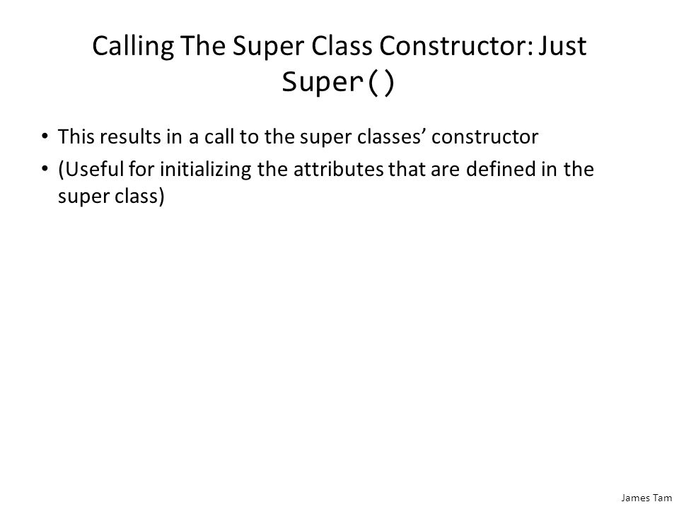 James Tam Calling The Super Class Constructor: Just Super() This results in a call to the super classes' constructor (Useful for initializing the attr