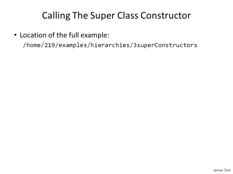 James Tam Calling The Super Class Constructor Location of the full example: /home/219/examples/hierarchies/3superConstructors