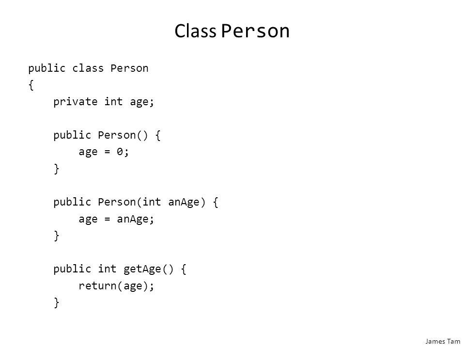James Tam Class Person public class Person { private int age; public Person() { age = 0; } public Person(int anAge) { age = anAge; } public int getAge
